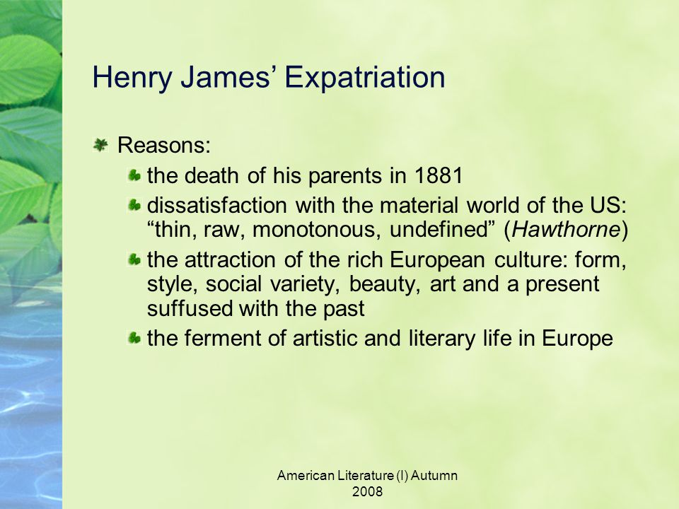 American Literature (I) Autumn 2008 Henry James' Expatriation Reasons: the death of his parents in 1881 dissatisfaction with the material world of the US: thin, raw, monotonous, undefined (Hawthorne) the attraction of the rich European culture: form, style, social variety, beauty, art and a present suffused with the past the ferment of artistic and literary life in Europe