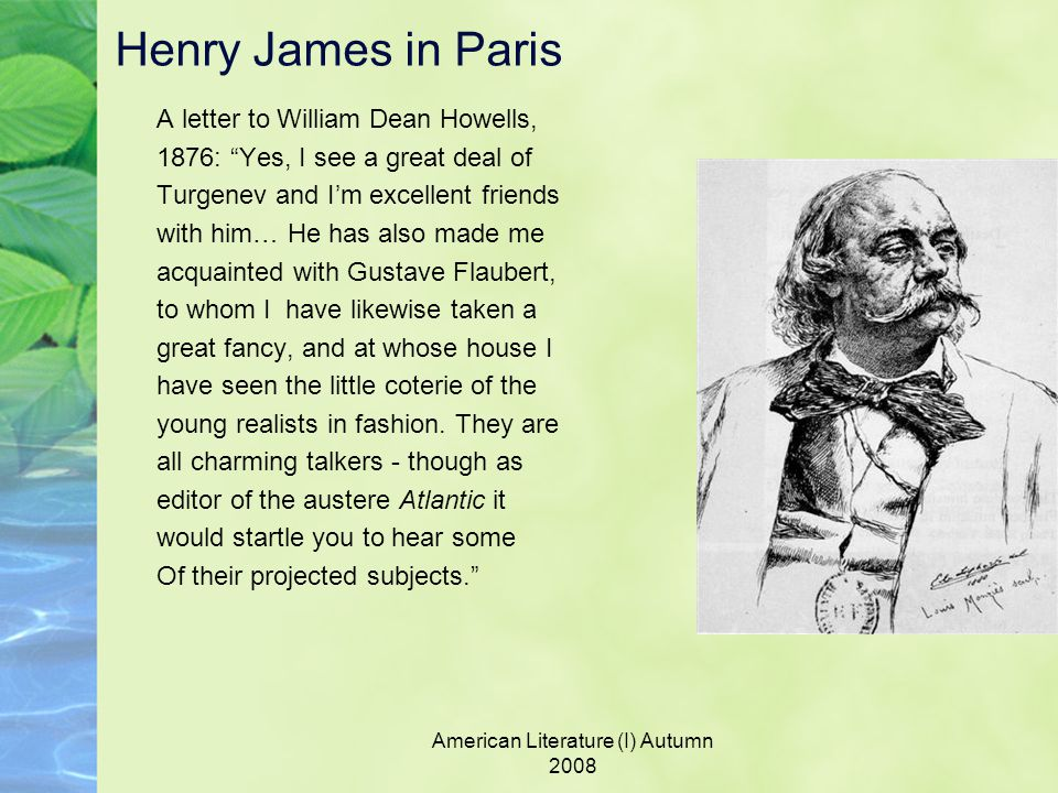 American Literature (I) Autumn 2008 Henry James in Paris A letter to William Dean Howells, 1876: Yes, I see a great deal of Turgenev and I'm excellent friends with him… He has also made me acquainted with Gustave Flaubert, to whom I have likewise taken a great fancy, and at whose house I have seen the little coterie of the young realists in fashion.
