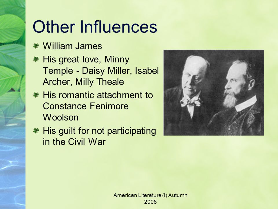 American Literature (I) Autumn 2008 Other Influences William James His great love, Minny Temple - Daisy Miller, Isabel Archer, Milly Theale His romantic attachment to Constance Fenimore Woolson His guilt for not participating in the Civil War