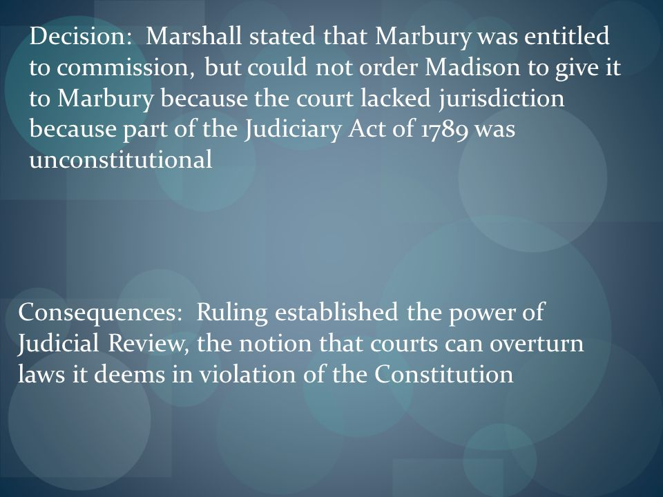 Decision: Marshall stated that Marbury was entitled to commission, but could not order Madison to give it to Marbury because the court lacked jurisdic