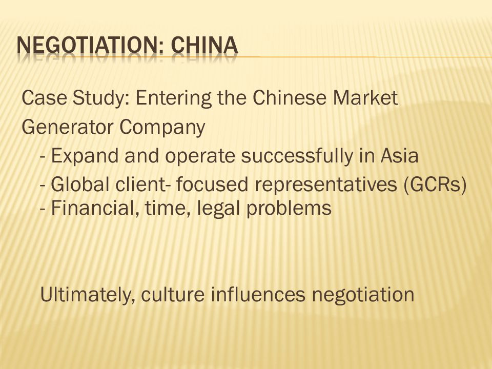 Case Study: Entering the Chinese Market Generator Company - Expand and operate successfully in Asia - Global client- focused representatives (GCRs) - Financial, time, legal problems Ultimately, culture influences negotiation