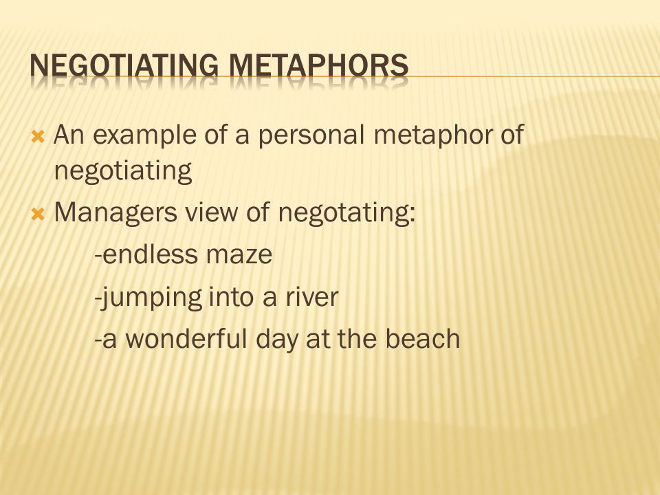  An example of a personal metaphor of negotiating  Managers view of negotating: -endless maze -jumping into a river -a wonderful day at the beach