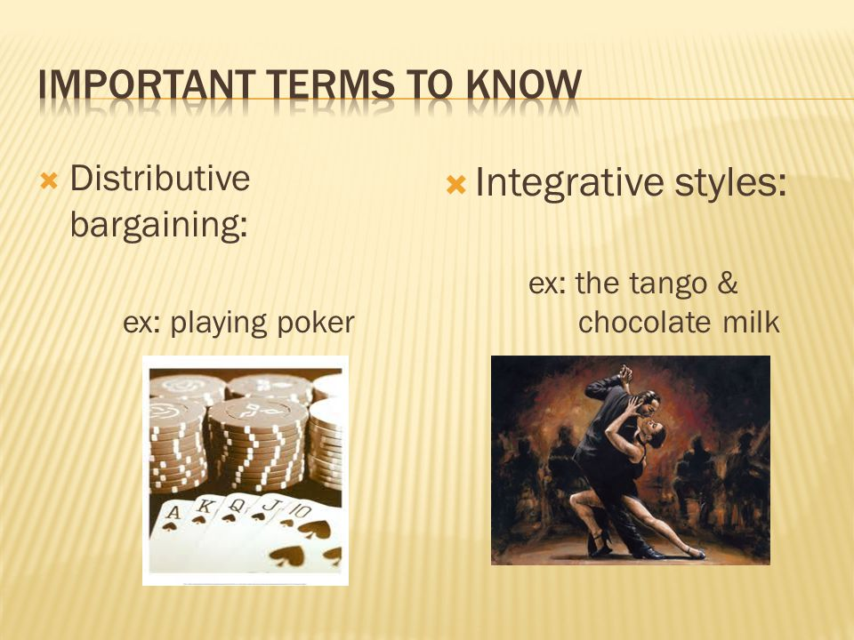  Distributive bargaining: ex: playing poker  Integrative styles: ex: the tango & chocolate milk