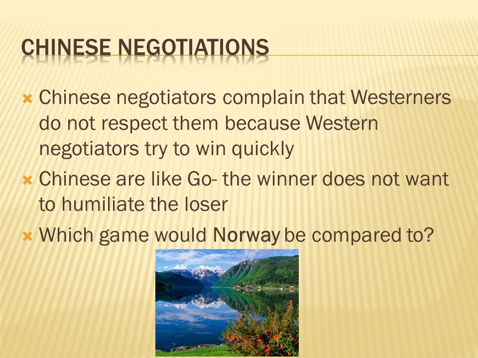  Chinese negotiators complain that Westerners do not respect them because Western negotiators try to win quickly  Chinese are like Go- the winner does not want to humiliate the loser  Which game would Norway be compared to