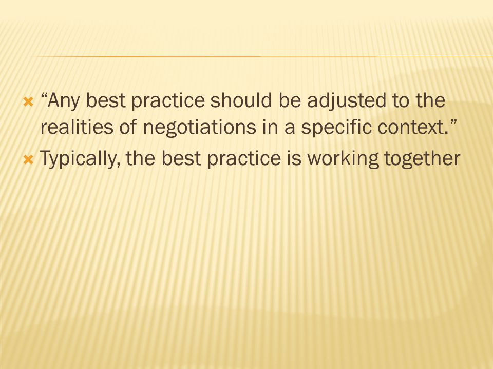  Any best practice should be adjusted to the realities of negotiations in a specific context.  Typically, the best practice is working together