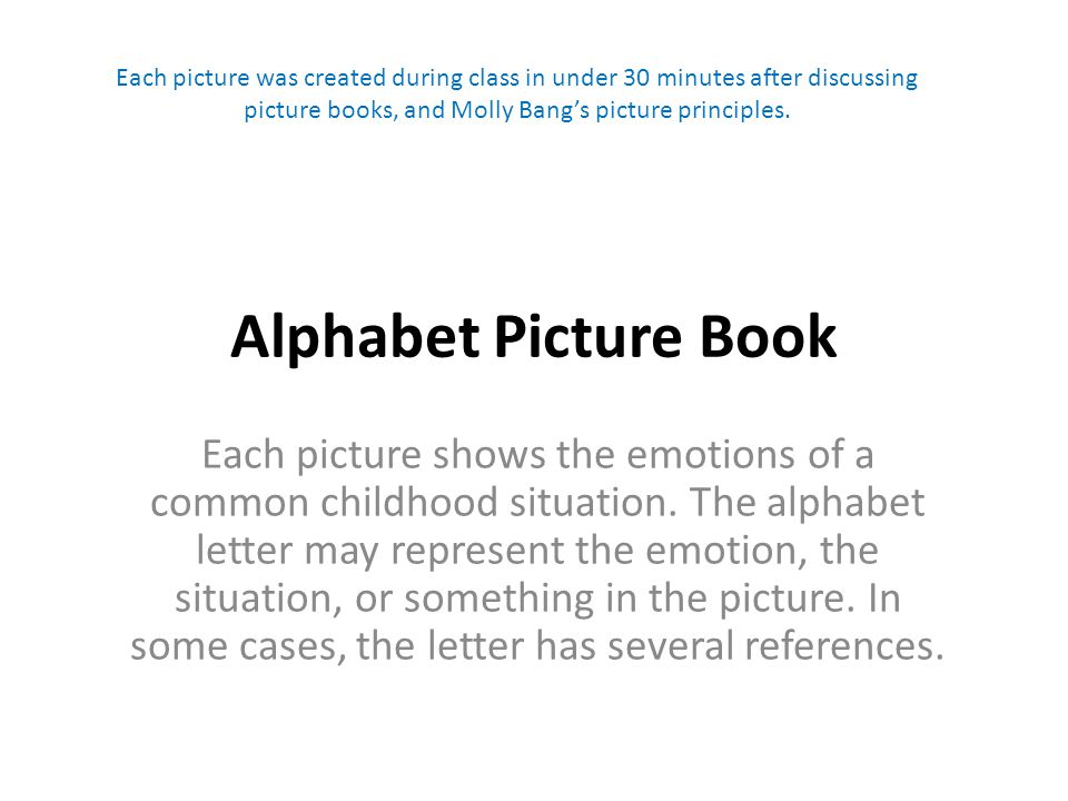 Alphabet Picture Book Each picture shows the emotions of a common childhood situation. The alphabet letter may represent the emotion, the situation, o