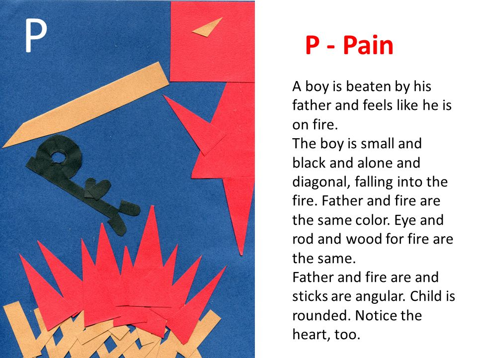 P - Pain A boy is beaten by his father and feels like he is on fire. The boy is small and black and alone and diagonal, falling into the fire. Father