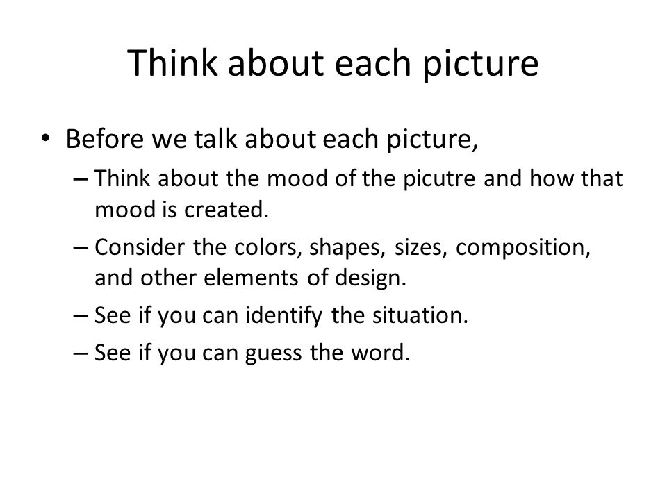 Think about each picture Before we talk about each picture, – Think about the mood of the picutre and how that mood is created.