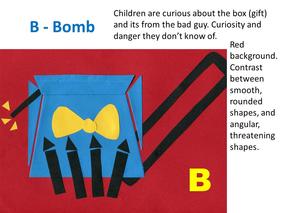 B - Bomb Children are curious about the box (gift) and its from the bad guy.