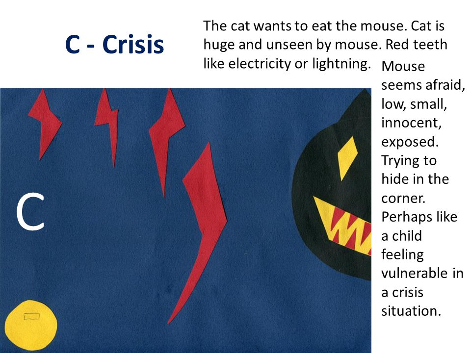 C - Crisis The cat wants to eat the mouse. Cat is huge and unseen by mouse. Red teeth like electricity or lightning. Mouse seems afraid, low, small, i
