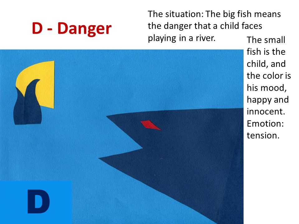 D - Danger The situation: The big fish means the danger that a child faces playing in a river. The small fish is the child, and the color is his mood,