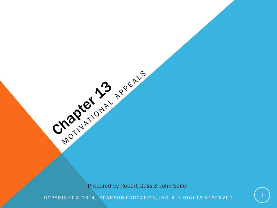 Chapter 13 MOTIVATIONAL APPEALS COPYRIGHT © 2014, PEARSON EDUCATION, INC. ALL RIGHTS RESERVED 1 Prepared by Robert Gass & John Seiter