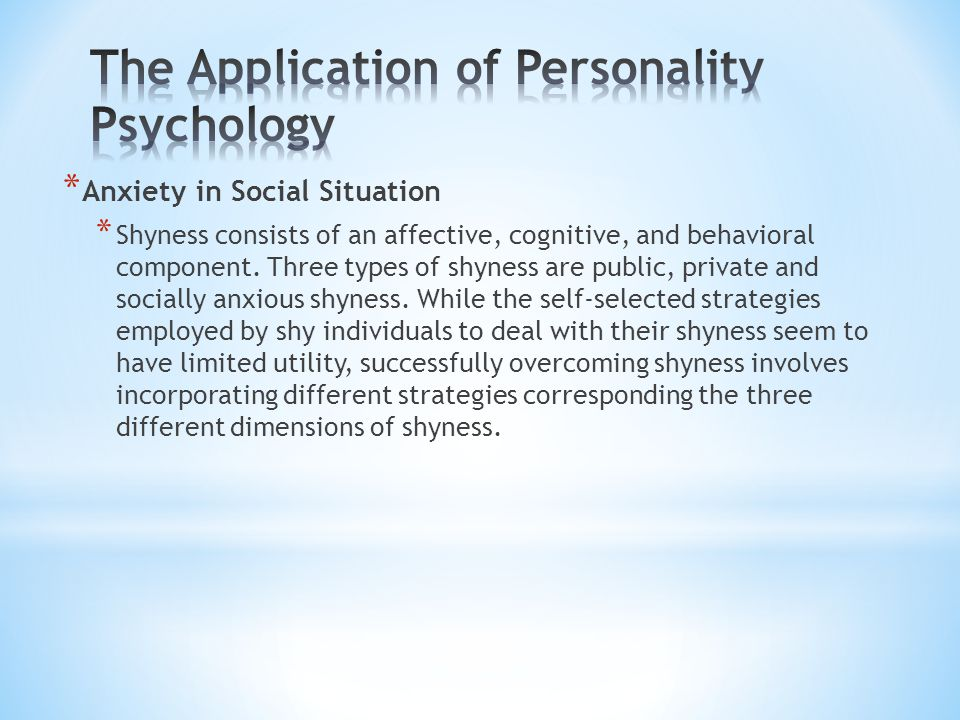 * Anxiety in Social Situation * Shyness consists of an affective, cognitive, and behavioral component.