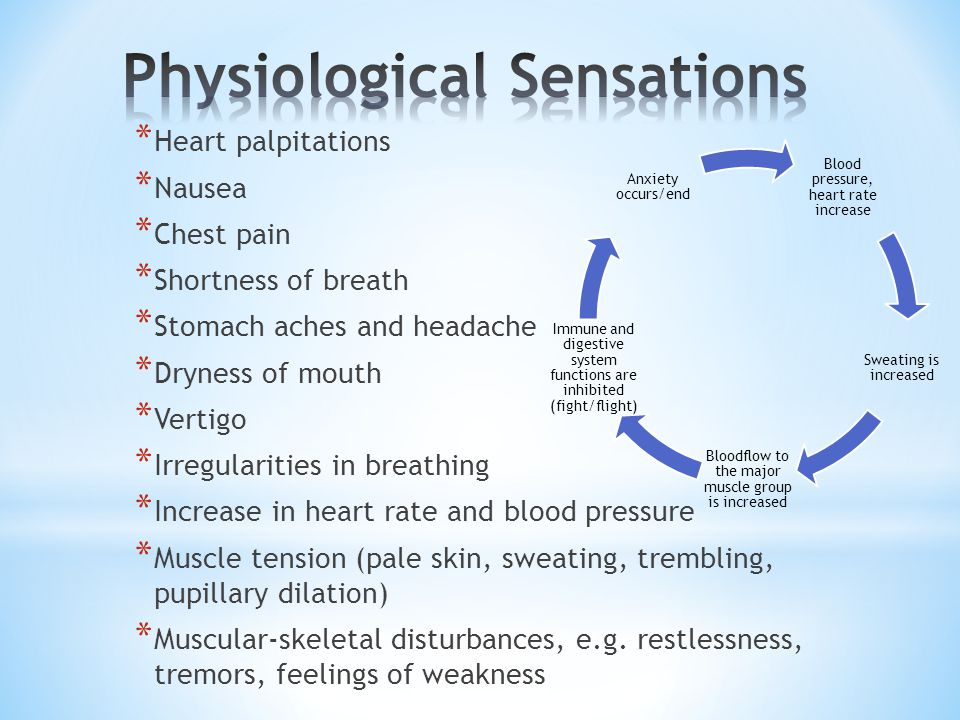 * Heart palpitations * Nausea * Chest pain * Shortness of breath * Stomach aches and headache * Dryness of mouth * Vertigo * Irregularities in breathing * Increase in heart rate and blood pressure * Muscle tension (pale skin, sweating, trembling, pupillary dilation) * Muscular-skeletal disturbances, e.g.