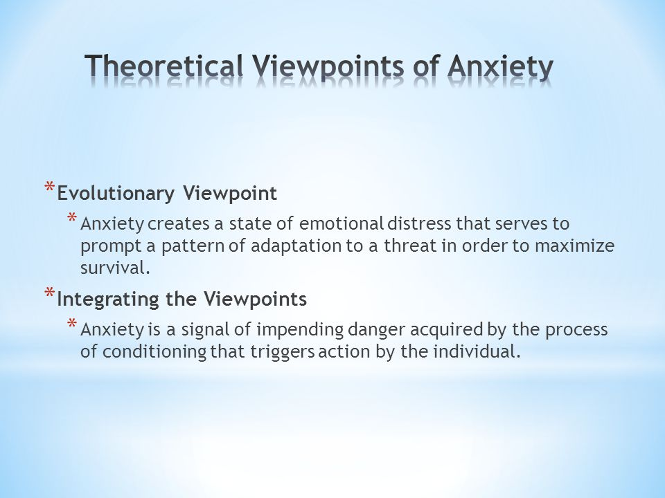 * Evolutionary Viewpoint * Anxiety creates a state of emotional distress that serves to prompt a pattern of adaptation to a threat in order to maximize survival.