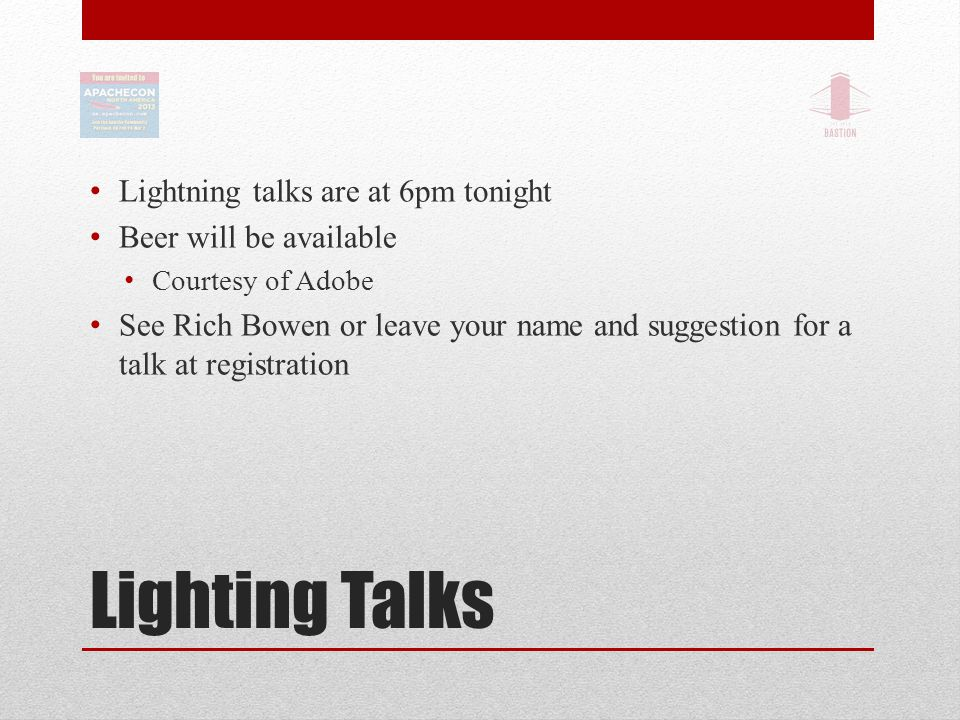 Lighting Talks Lightning talks are at 6pm tonight Beer will be available Courtesy of Adobe See Rich Bowen or leave your name and suggestion for a talk at registration