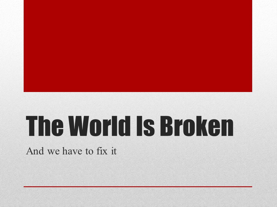 The World Is Broken And we have to fix it