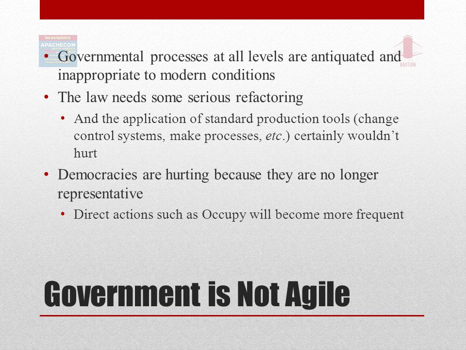 Government is Not Agile Governmental processes at all levels are antiquated and inappropriate to modern conditions The law needs some serious refactoring And the application of standard production tools (change control systems, make processes, etc.) certainly wouldn't hurt Democracies are hurting because they are no longer representative Direct actions such as Occupy will become more frequent