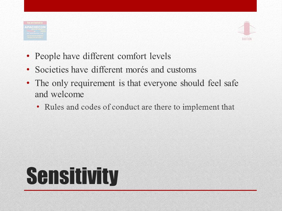 Sensitivity People have different comfort levels Societies have different morés and customs The only requirement is that everyone should feel safe and welcome Rules and codes of conduct are there to implement that