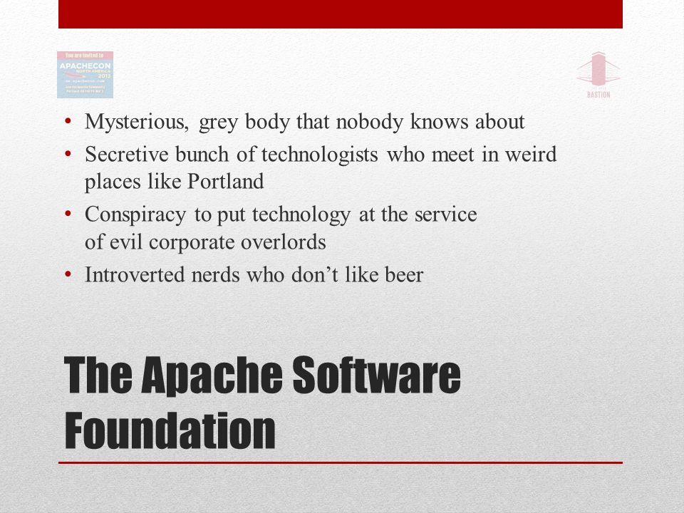 The Apache Software Foundation Mysterious, grey body that nobody knows about Secretive bunch of technologists who meet in weird places like Portland Conspiracy to put technology at the service of evil corporate overlords Introverted nerds who don't like beer