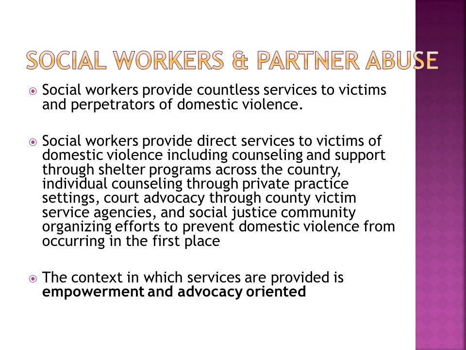  Social workers provide countless services to victims and perpetrators of domestic violence.  Social workers provide direct services to victims of d
