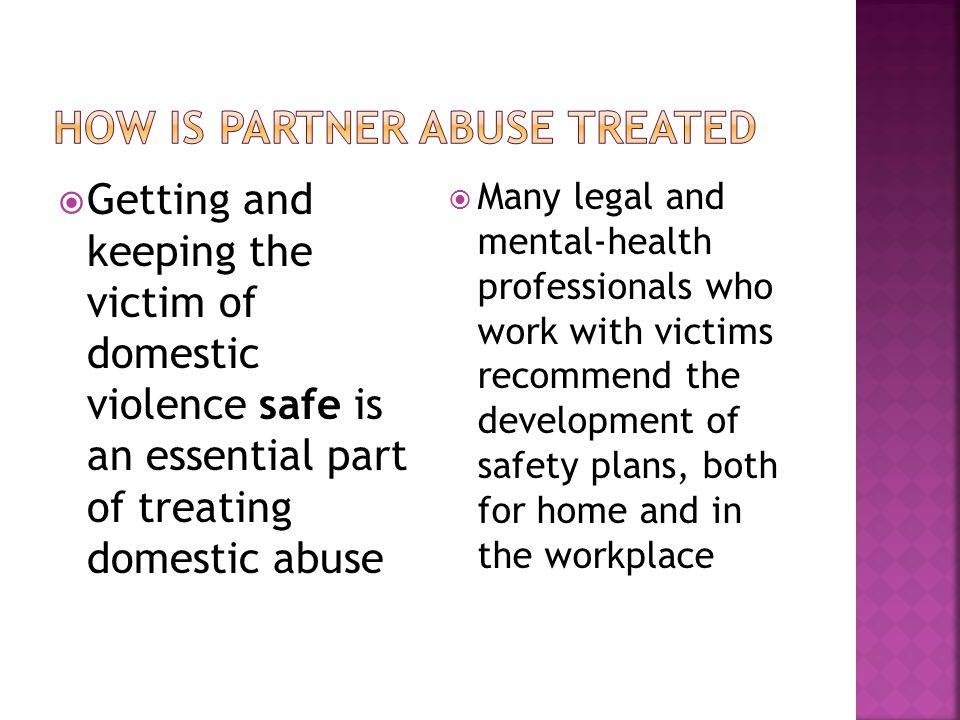  Getting and keeping the victim of domestic violence safe is an essential part of treating domestic abuse  Many legal and mental-health professional