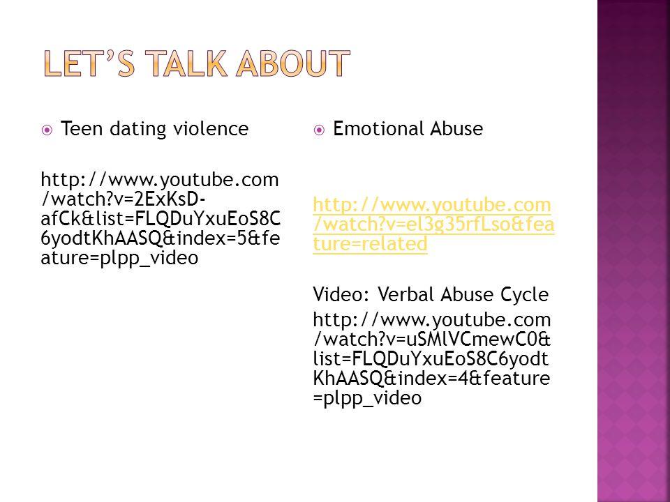  Teen dating violence http://www.youtube.com /watch?v=2ExKsD- afCk&list=FLQDuYxuEoS8C 6yodtKhAASQ&index=5&fe ature=plpp_video  Emotional Abuse http: