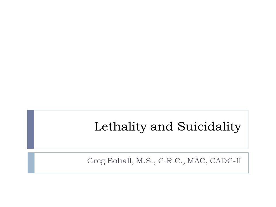 Lethality and Suicidality Greg Bohall, M.S., C.R.C., MAC, CADC-II