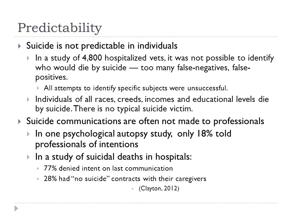Predictability  Suicide is not predictable in individuals  In a study of 4,800 hospitalized vets, it was not possible to identify who would die by suicide — too many false-negatives, false- positives.