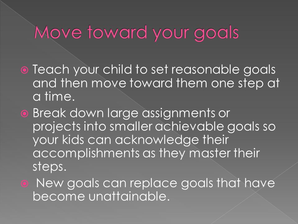  Teach your child to set reasonable goals and then move toward them one step at a time.