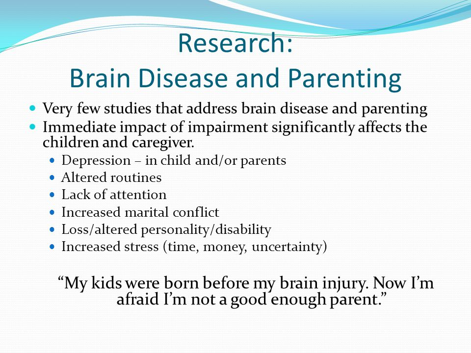 Long term effects of Brain Injury Long term there is little evidence that brain injury effects parenting skills or children s adjustment (one exception is higher levels of depression).
