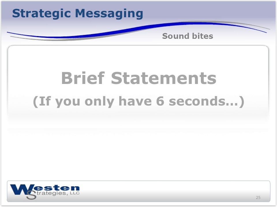 Strategic Messaging Brief Statements (If you only have 6 seconds…) Sound bites 25