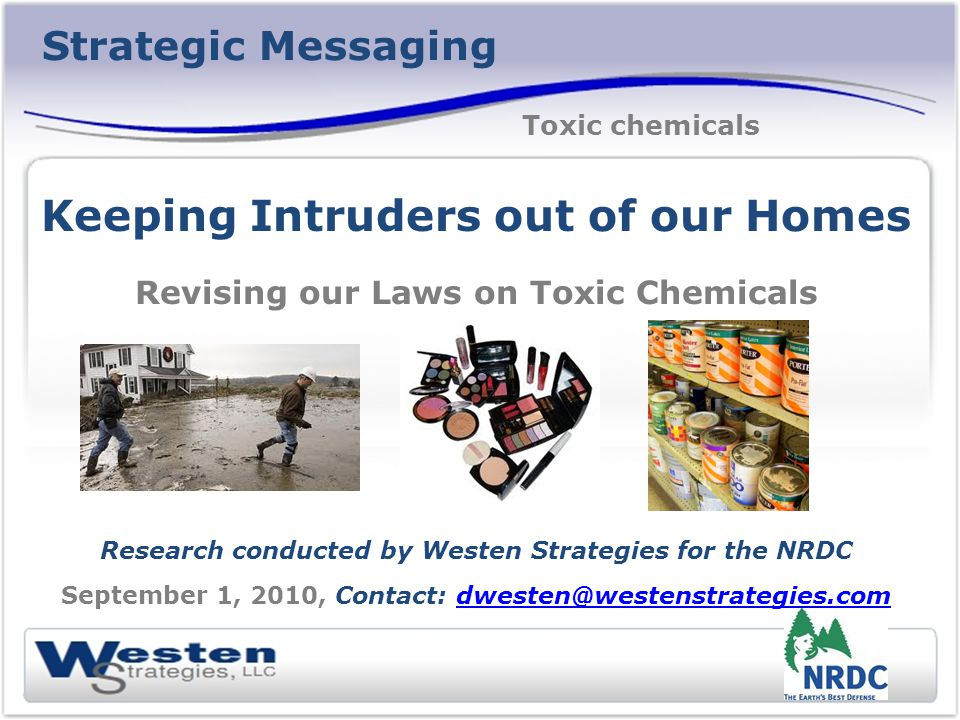 Strategic Messaging Keeping Intruders out of our Homes Revising our Laws on Toxic Chemicals Research conducted by Westen Strategies for the NRDC Septe