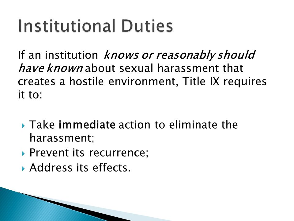 If an institution knows or reasonably should have known about sexual harassment that creates a hostile environment, Title IX requires it to:  Take im