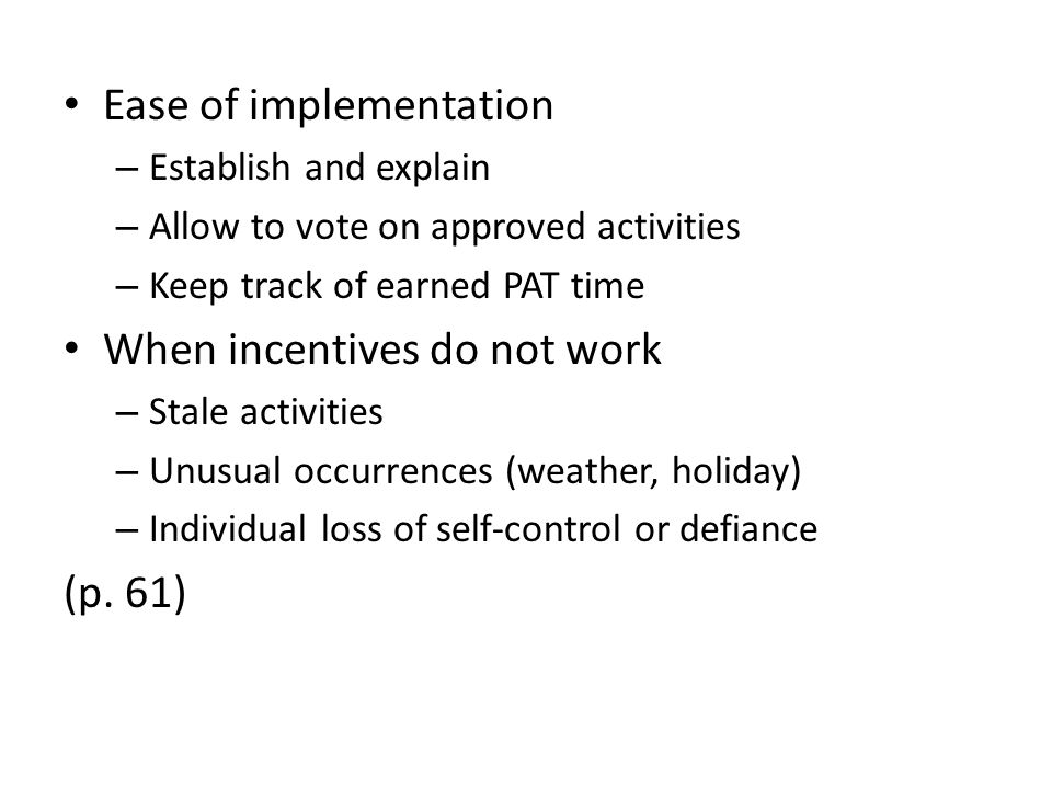 Ease of implementation – Establish and explain – Allow to vote on approved activities – Keep track of earned PAT time When incentives do not work – Stale activities – Unusual occurrences (weather, holiday) – Individual loss of self-control or defiance (p.