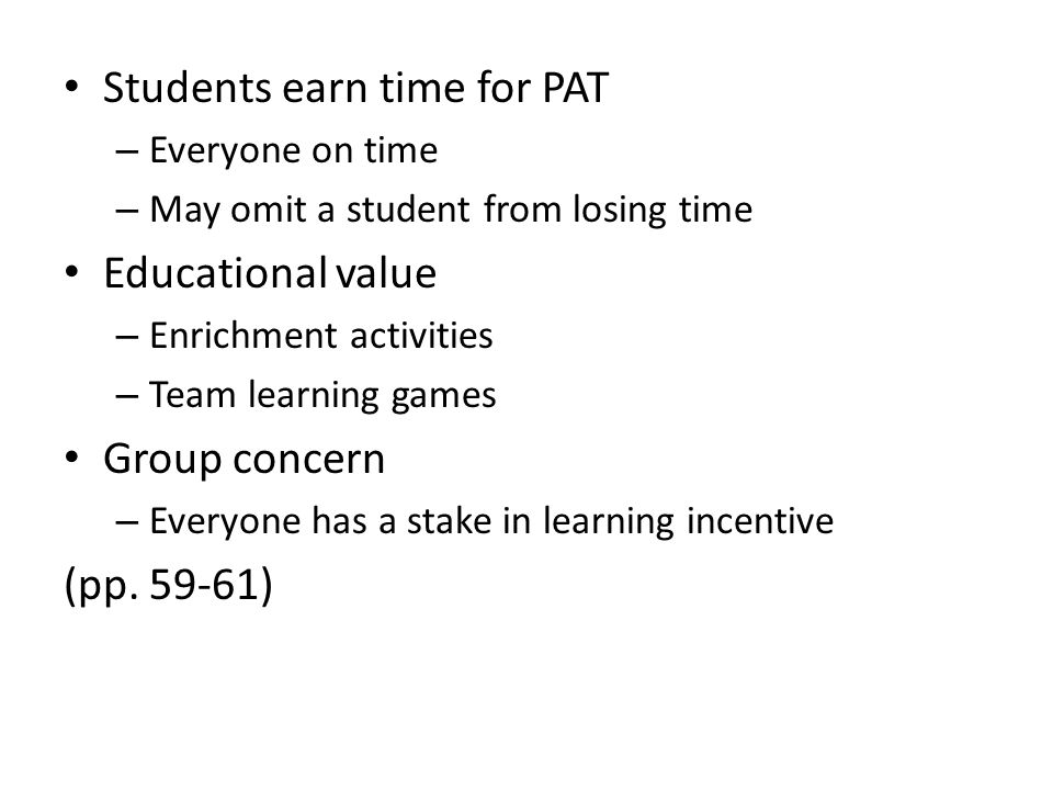 Students earn time for PAT – Everyone on time – May omit a student from losing time Educational value – Enrichment activities – Team learning games Group concern – Everyone has a stake in learning incentive (pp.