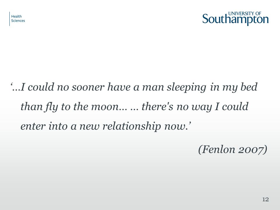 12 '…I could no sooner have a man sleeping in my bed than fly to the moon… … there s no way I could enter into a new relationship now.' (Fenlon 2007)