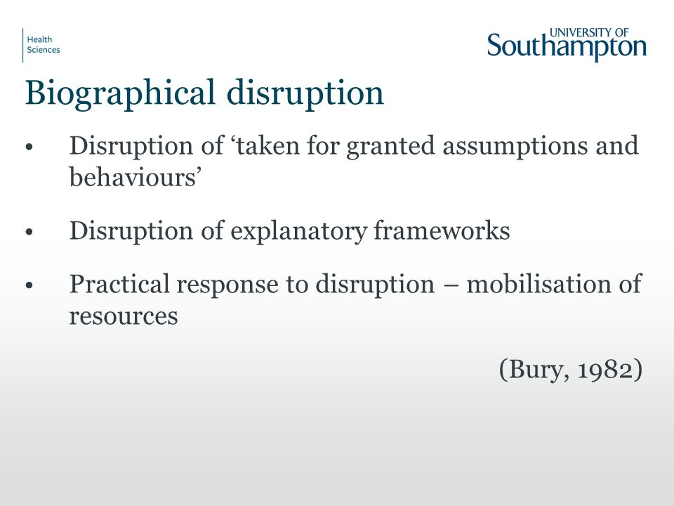 Biographical disruption Disruption of 'taken for granted assumptions and behaviours' Disruption of explanatory frameworks Practical response to disruption – mobilisation of resources (Bury, 1982)