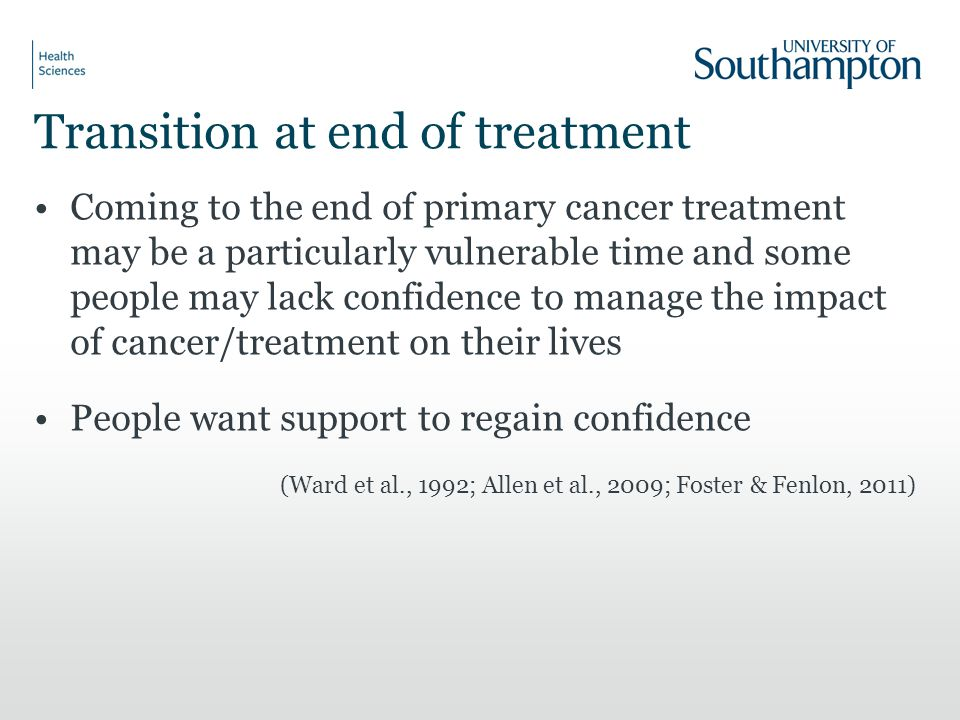 Transition at end of treatment Coming to the end of primary cancer treatment may be a particularly vulnerable time and some people may lack confidence to manage the impact of cancer/treatment on their lives People want support to regain confidence (Ward et al., 1992; Allen et al., 2009; Foster & Fenlon, 2011)