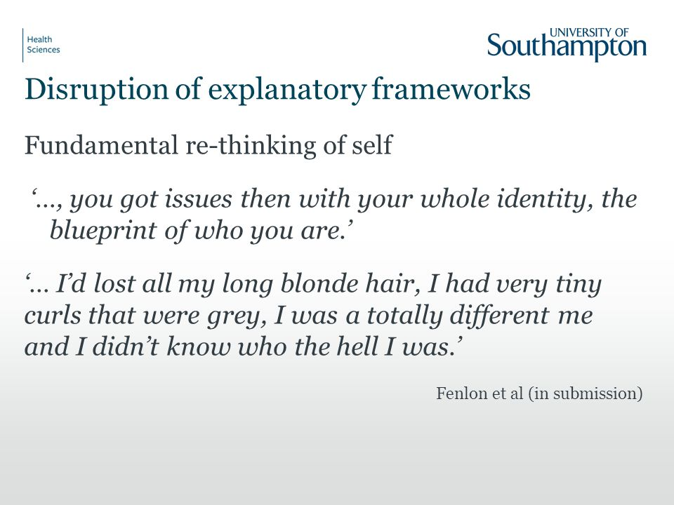 Disruption of explanatory frameworks Fundamental re-thinking of self '…, you got issues then with your whole identity, the blueprint of who you are.' '… I'd lost all my long blonde hair, I had very tiny curls that were grey, I was a totally different me and I didn't know who the hell I was.' Fenlon et al (in submission)