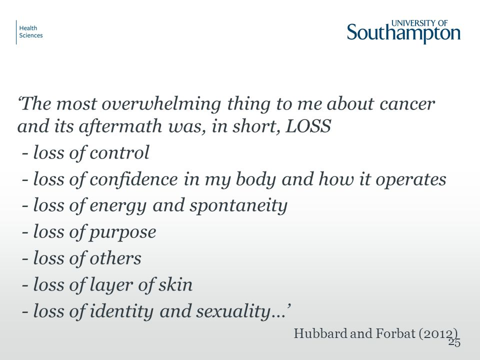 'The most overwhelming thing to me about cancer and its aftermath was, in short, LOSS - loss of control - loss of confidence in my body and how it operates - loss of energy and spontaneity - loss of purpose - loss of others - loss of layer of skin - loss of identity and sexuality…' Hubbard and Forbat (2012) 25