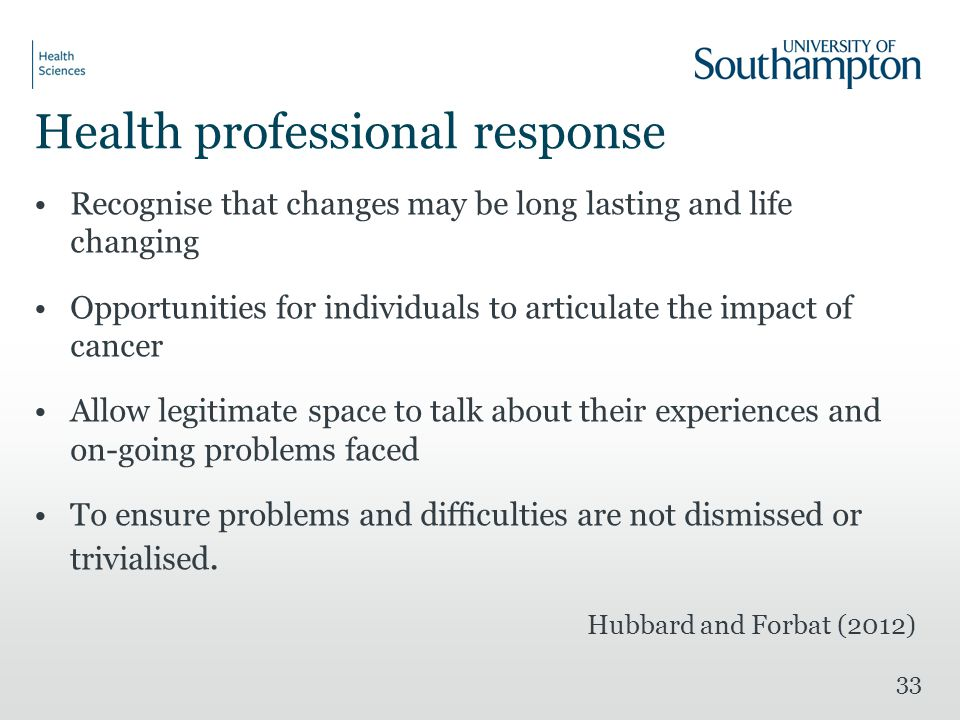 Health professional response Recognise that changes may be long lasting and life changing Opportunities for individuals to articulate the impact of cancer Allow legitimate space to talk about their experiences and on-going problems faced To ensure problems and difficulties are not dismissed or trivialised.