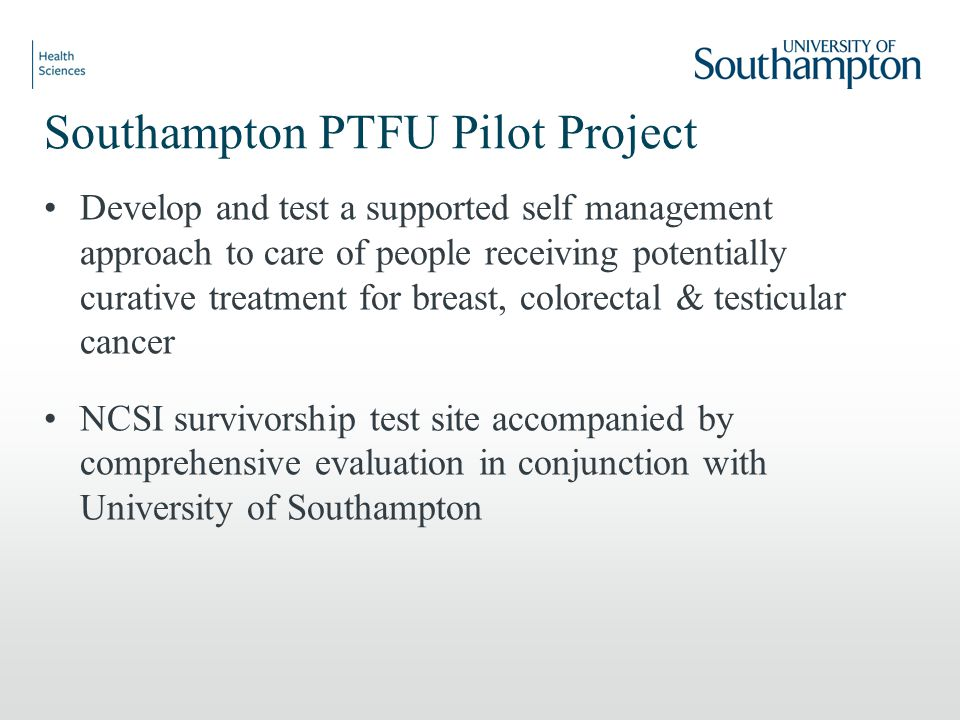 Southampton PTFU Pilot Project Develop and test a supported self management approach to care of people receiving potentially curative treatment for breast, colorectal & testicular cancer NCSI survivorship test site accompanied by comprehensive evaluation in conjunction with University of Southampton