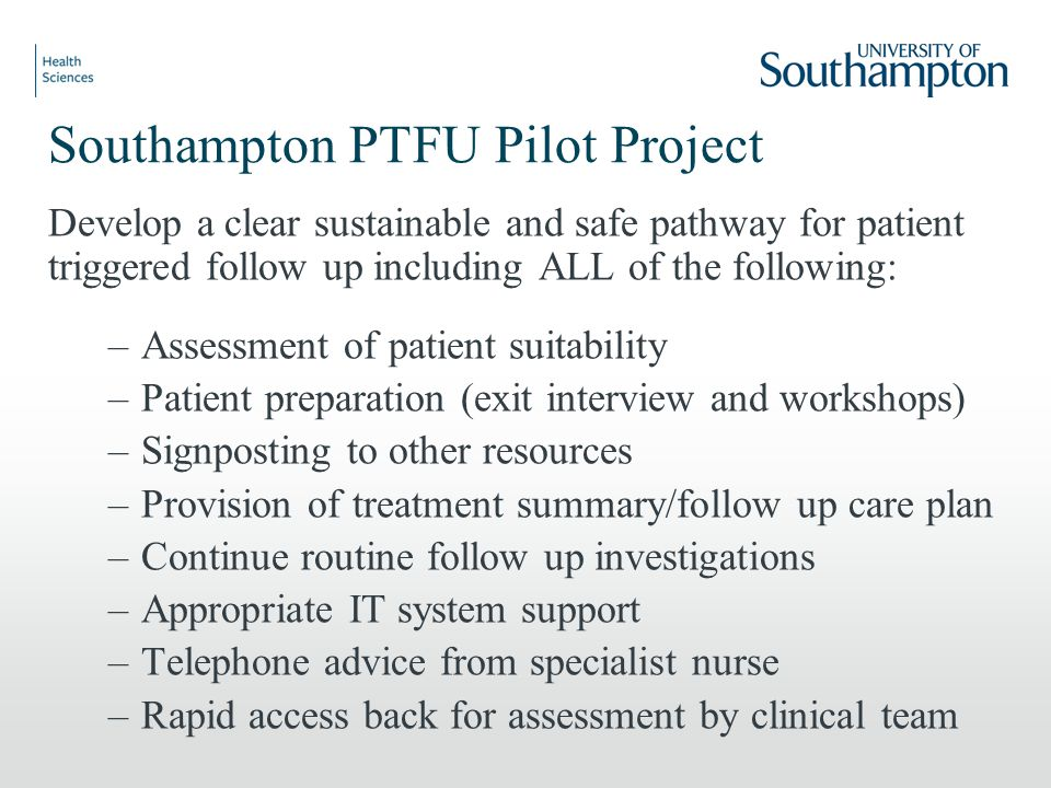 Southampton PTFU Pilot Project Develop a clear sustainable and safe pathway for patient triggered follow up including ALL of the following: –Assessment of patient suitability –Patient preparation (exit interview and workshops) –Signposting to other resources –Provision of treatment summary/follow up care plan –Continue routine follow up investigations –Appropriate IT system support –Telephone advice from specialist nurse –Rapid access back for assessment by clinical team