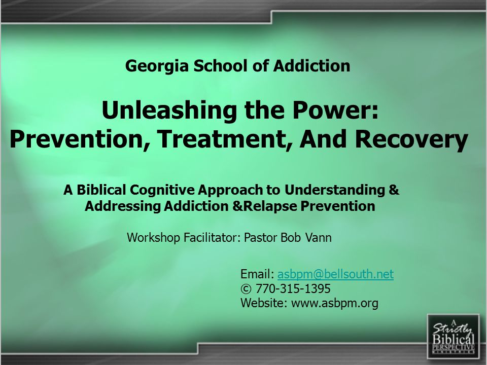 Workshop Facilitator: Pastor Bob Vann A Biblical Cognitive Approach to Understanding & Addressing Addiction &Relapse Prevention Email: asbpm@bellsouth.netasbpm@bellsouth.net © 770-315-1395 Website: www.asbpm.org Georgia School of Addiction Unleashing the Power: Prevention, Treatment, And Recovery