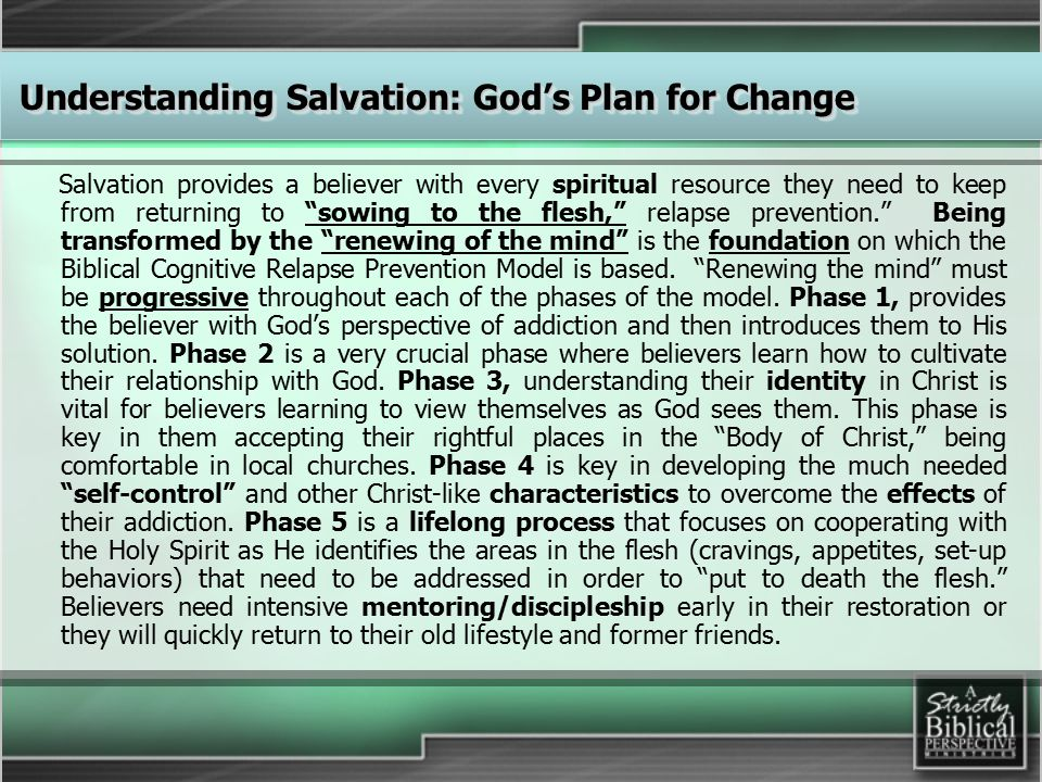 Salvation provides a believer with every spiritual resource they need to keep from returning to sowing to the flesh, relapse prevention. Being transformed by the renewing of the mind is the foundation on which the Biblical Cognitive Relapse Prevention Model is based.