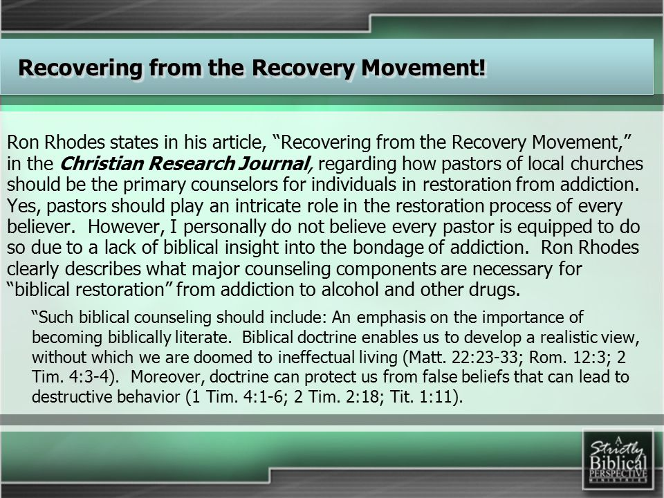 Ron Rhodes states in his article, Recovering from the Recovery Movement, in the Christian Research Journal, regarding how pastors of local churches should be the primary counselors for individuals in restoration from addiction.