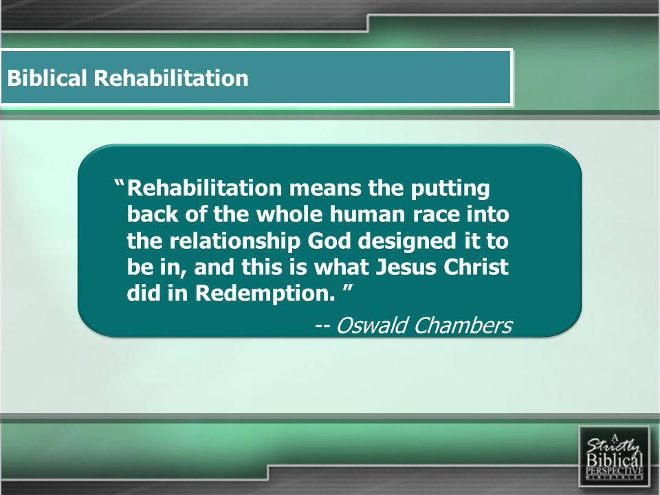 Biblical Rehabilitation Rehabilitation means the putting back of the whole human race into the relationship God designed it to be in, and this is what Jesus Christ did in Redemption.