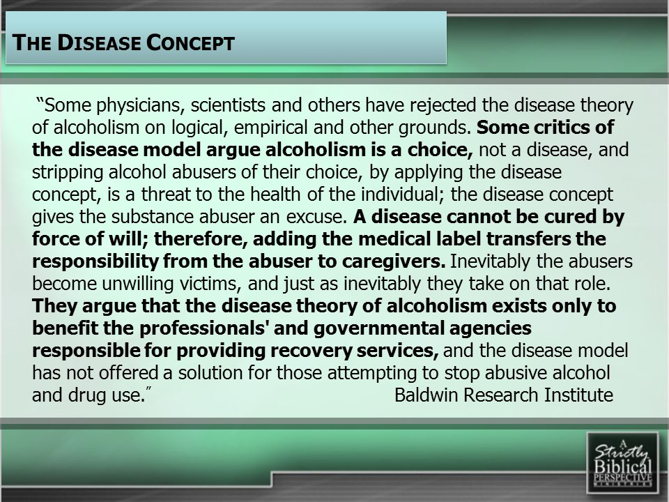 Some physicians, scientists and others have rejected the disease theory of alcoholism on logical, empirical and other grounds.