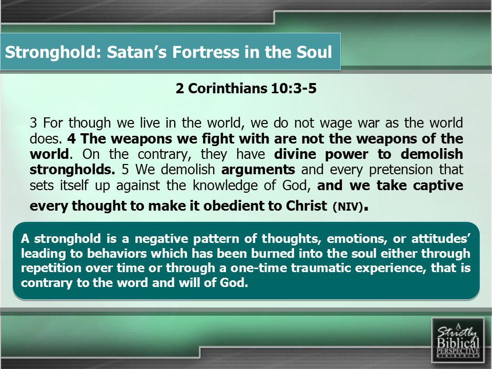 Stronghold: Satan's Fortress in the Soul 2 Corinthians 10:3-5 3 For though we live in the world, we do not wage war as the world does.